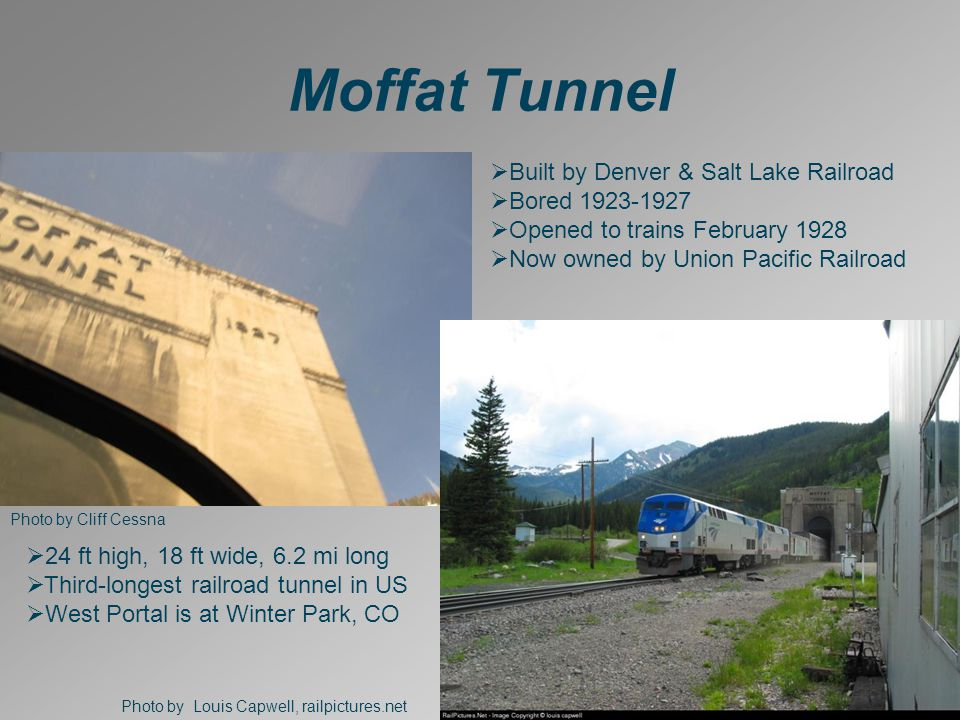Moffat Tunnel Photo by Cliff Cessna Photo by Louis Capwell, railpictures.net  Built by Denver & Salt Lake Railroad  Bored 1923-1927  Opened to trains February 1928  Now owned by Union Pacific Railroad  24 ft high, 18 ft wide, 6.2 mi long  Third-longest railroad tunnel in US  West Portal is at Winter Park, CO