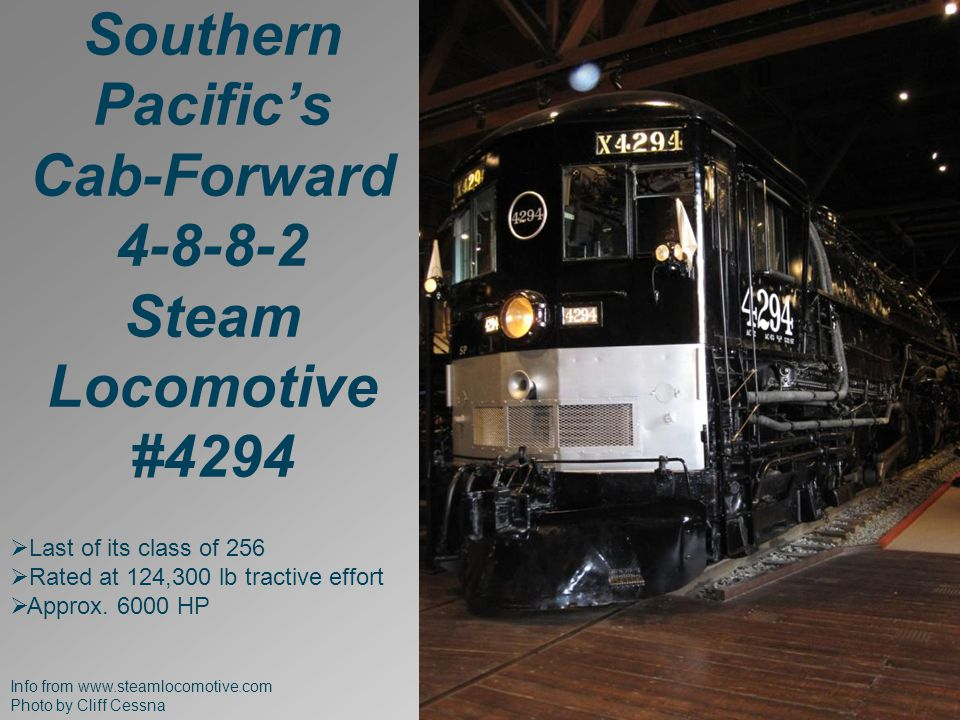 Info from www.steamlocomotive.com Photo by Cliff Cessna Southern Pacific's Cab-Forward 4-8-8-2 Steam Locomotive #4294  Last of its class of 256  Rated at 124,300 lb tractive effort  Approx.