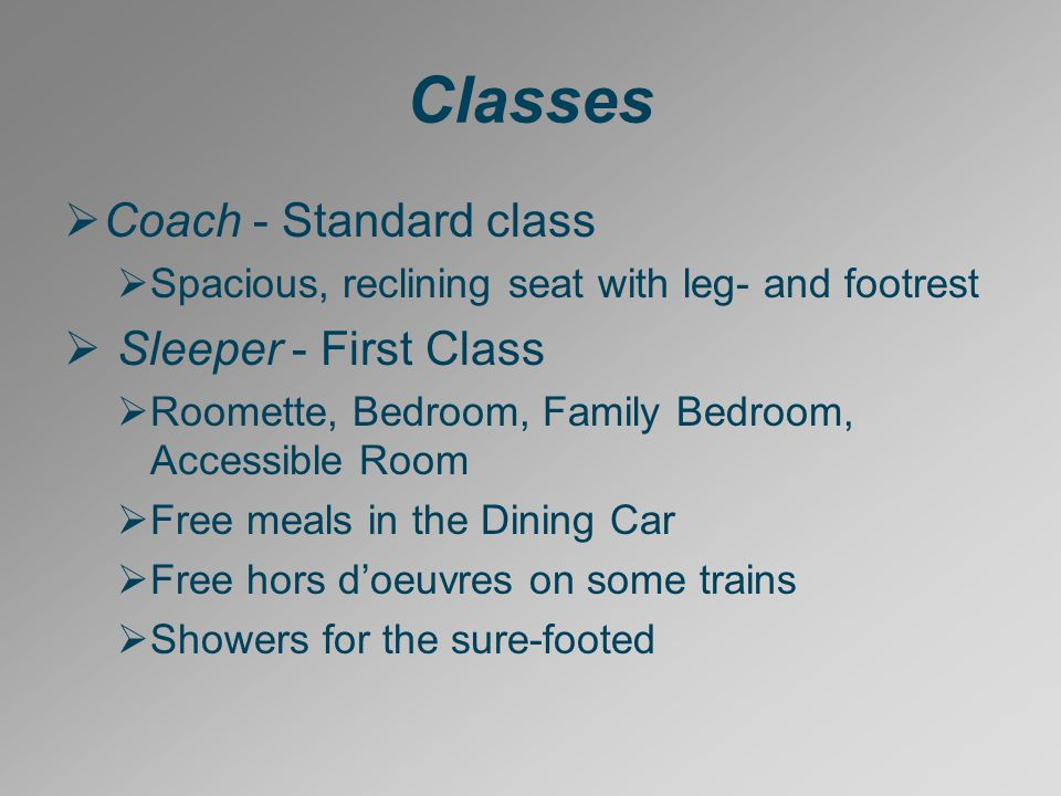 Classes  Coach - Standard class  Spacious, reclining seat with leg- and footrest  Sleeper - First Class  Roomette, Bedroom, Family Bedroom, Accessible Room  Free meals in the Dining Car  Free hors d'oeuvres on some trains  Showers for the sure-footed