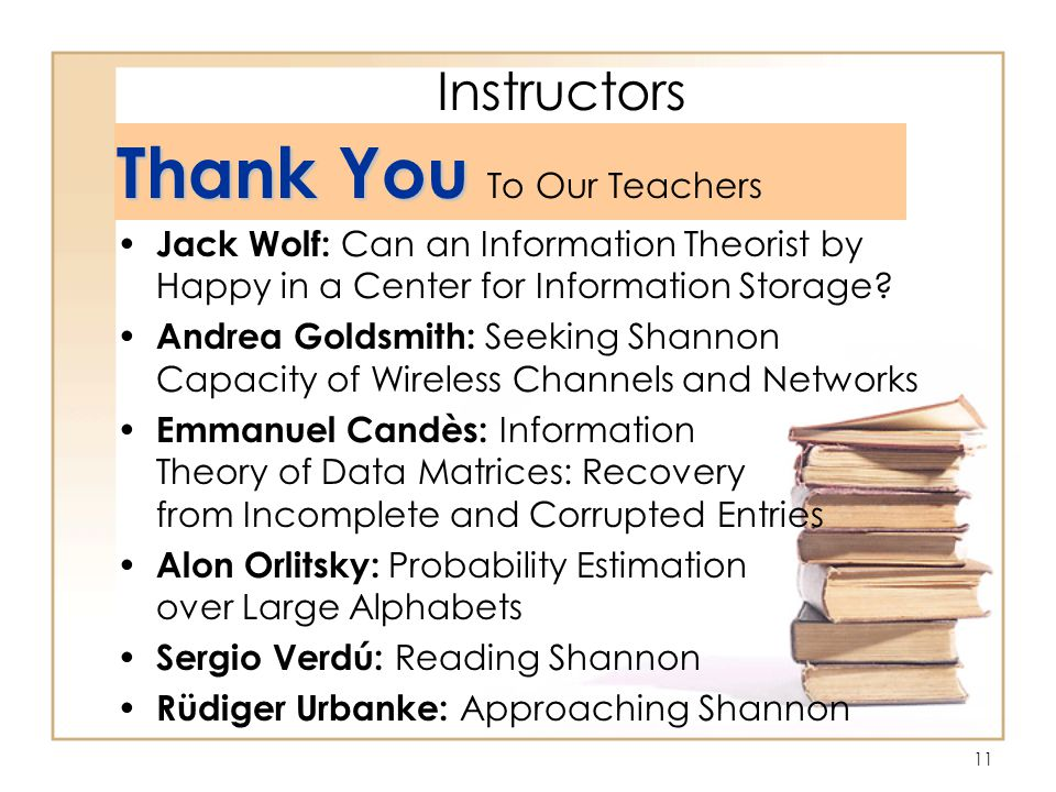11 Instructors Thank You Thank You To Our Teachers Jack Wolf: Can an Information Theorist by Happy in a Center for Information Storage.