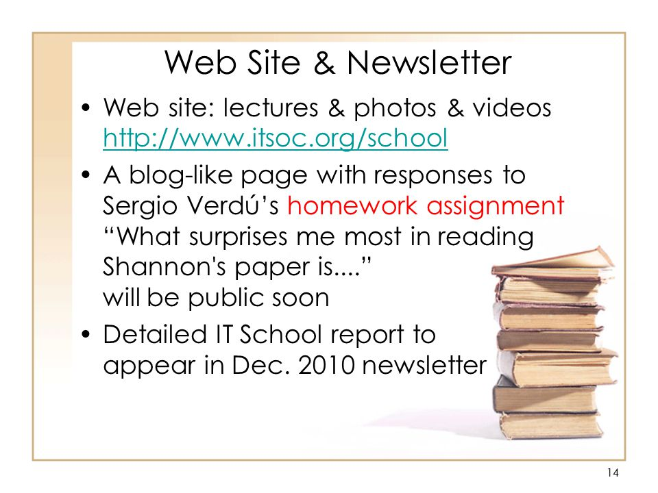 14 Web Site & Newsletter Web site: lectures & photos & videos http://www.itsoc.org/school http://www.itsoc.org/school A blog-like page with responses to Sergio Verdú's homework assignment What surprises me most in reading Shannon s paper is.... will be public soon Detailed IT School report to appear in Dec.