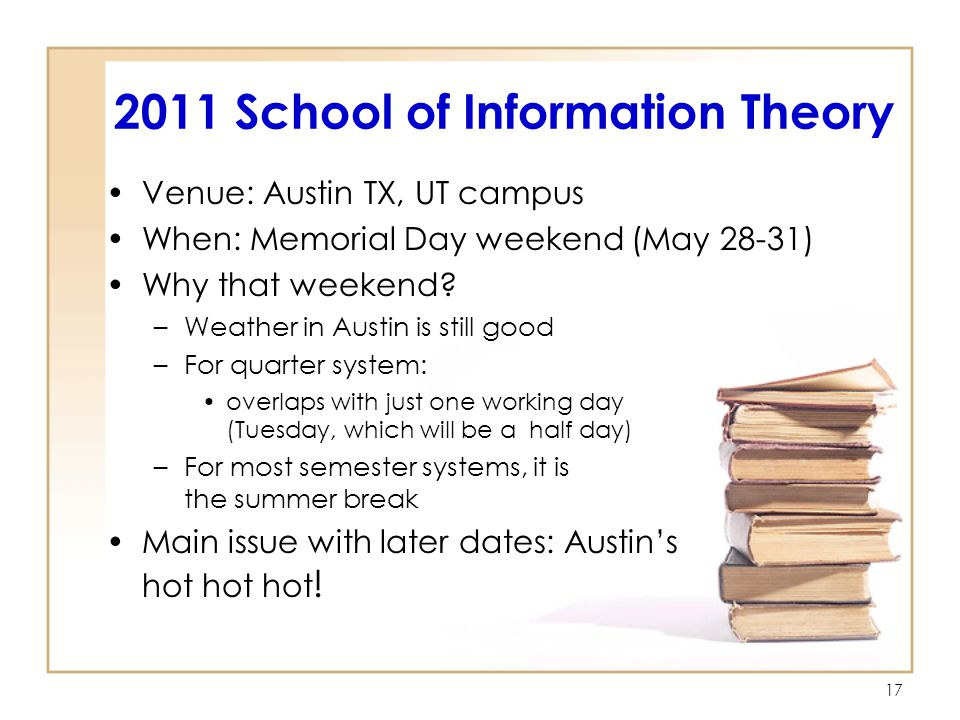 2011 School of Information Theory Venue: Austin TX, UT campus When: Memorial Day weekend (May 28-31) Why that weekend.