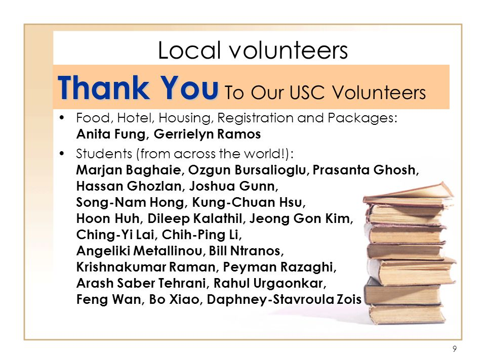 9 Local volunteers Thank You Thank You To Our USC Volunteers Food, Hotel, Housing, Registration and Packages: Anita Fung, Gerrielyn Ramos Students (from across the world!): Marjan Baghaie, Ozgun Bursalioglu, Prasanta Ghosh, Hassan Ghozlan, Joshua Gunn, Song-Nam Hong, Kung-Chuan Hsu, Hoon Huh, Dileep Kalathil, Jeong Gon Kim, Ching-Yi Lai, Chih-Ping Li, Angeliki Metallinou, Bill Ntranos, Krishnakumar Raman, Peyman Razaghi, Arash Saber Tehrani, Rahul Urgaonkar, Feng Wan, Bo Xiao, Daphney-Stavroula Zois