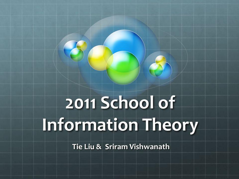 2011 School of Information Theory Tie Liu & Sriram Vishwanath Tie Liu & Sriram Vishwanath