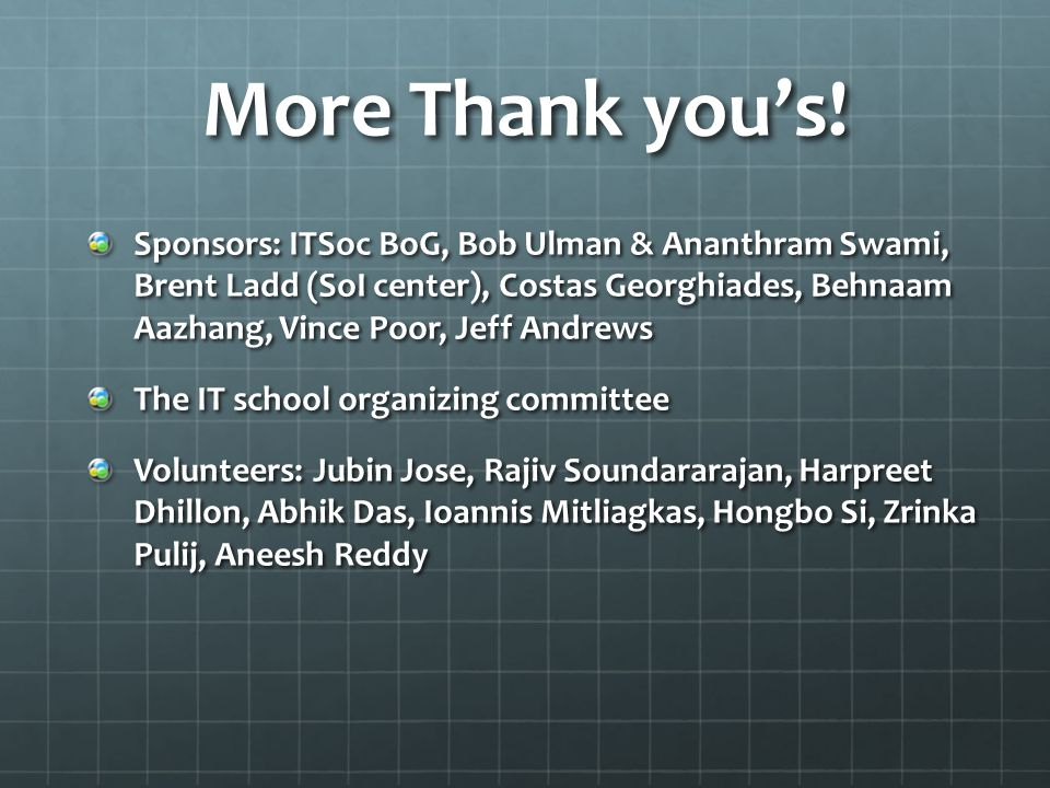 More Thank you's! Sponsors: ITSoc BoG, Bob Ulman & Ananthram Swami, Brent Ladd (SoI center), Costas Georghiades, Behnaam Aazhang, Vince Poor, Jeff And