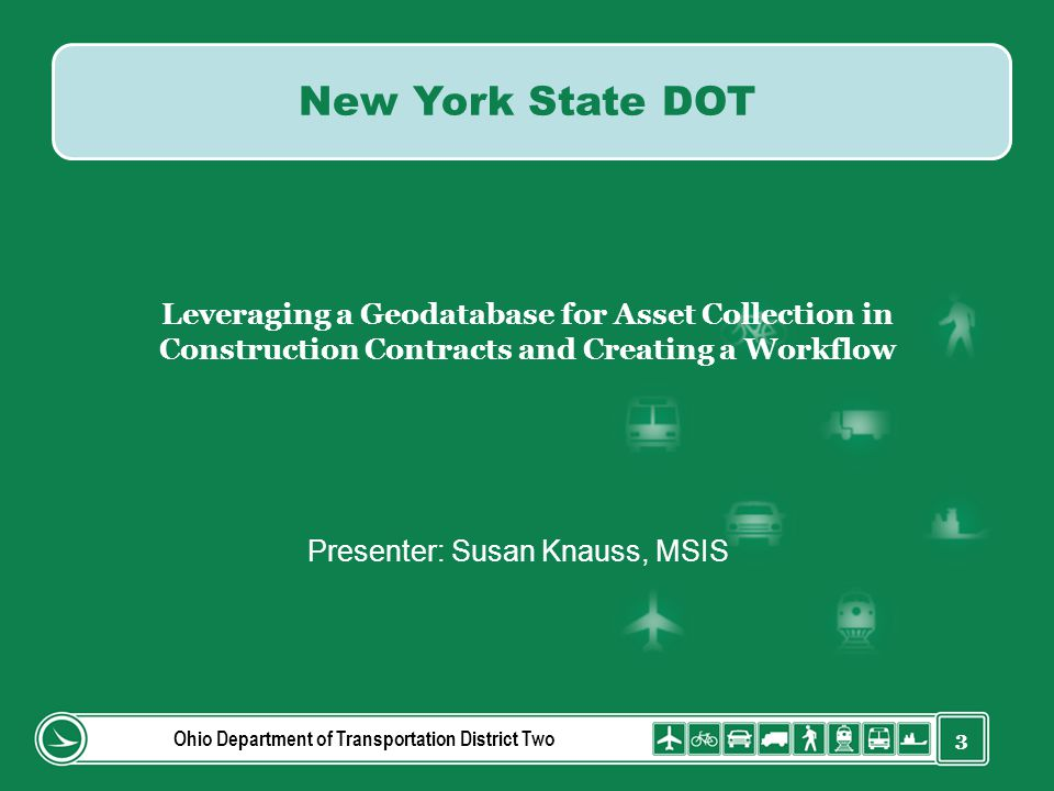 3 Leveraging a Geodatabase for Asset Collection in Construction Contracts and Creating a Workflow Presenter: Susan Knauss, MSIS Ohio Department of Tra