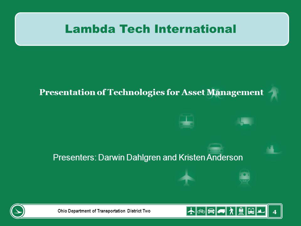 4 Ohio Department of Transportation District Two Lambda Tech International Presentation of Technologies for Asset Management Presenters: Darwin Dahlgren and Kristen Anderson