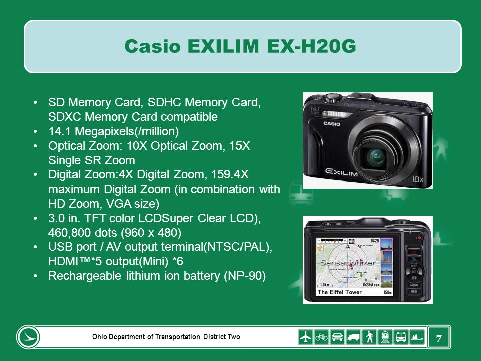 7 Ohio Department of Transportation District Two Casio EXILIM EX-H20G SD Memory Card, SDHC Memory Card, SDXC Memory Card compatible 14.1 Megapixels(/million) Optical Zoom: 10X Optical Zoom, 15X Single SR Zoom Digital Zoom:4X Digital Zoom, 159.4X maximum Digital Zoom (in combination with HD Zoom, VGA size) 3.0 in.