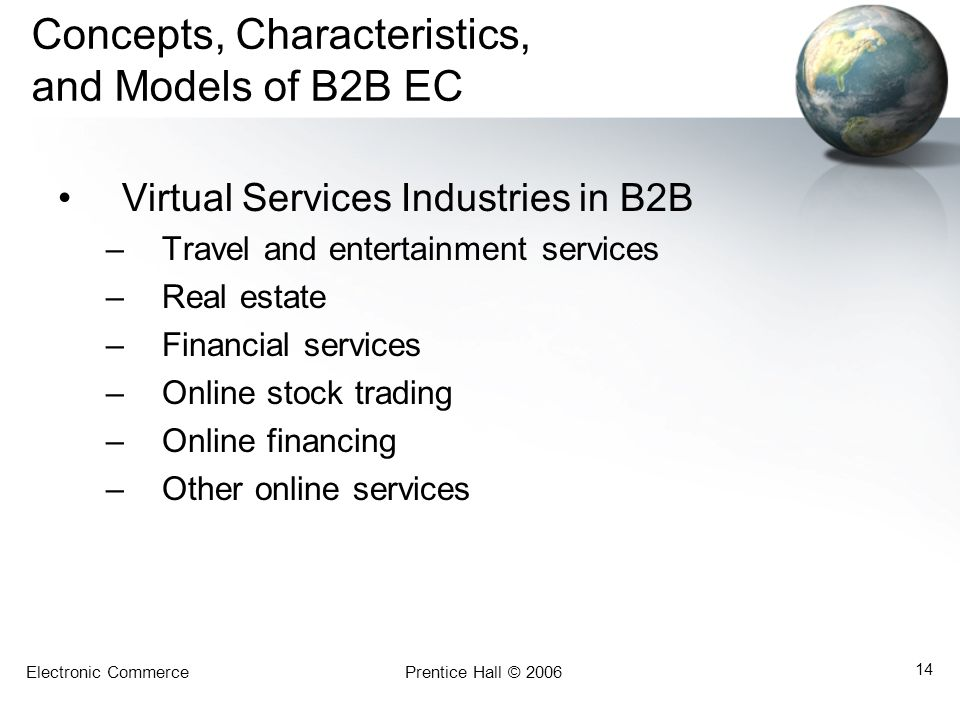 Electronic CommercePrentice Hall © 2006 14 Concepts, Characteristics, and Models of B2B EC Virtual Services Industries in B2B –Travel and entertainmen