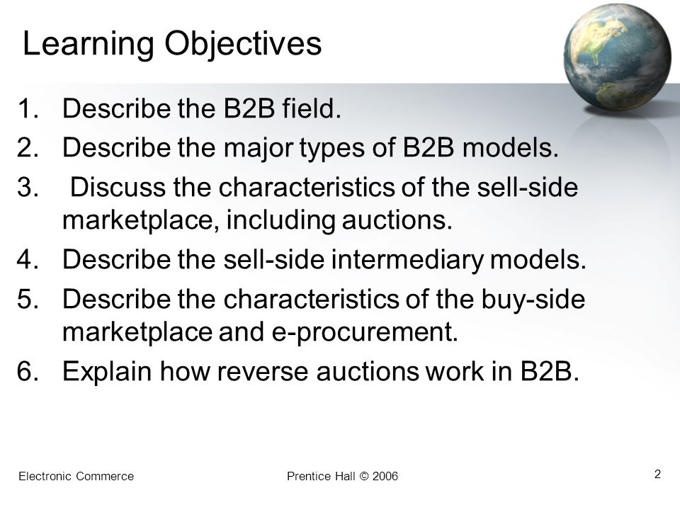 Electronic CommercePrentice Hall © 2006 43 Automating B2B Tasks E-Procurement Management –E-procurement systems are used for making online purchases, connecting companies and their business processes directly with suppliers, and managing the interactions between them including: Correspondence Bids Questions and answers Previous pricing E-mails sent to multiple participants