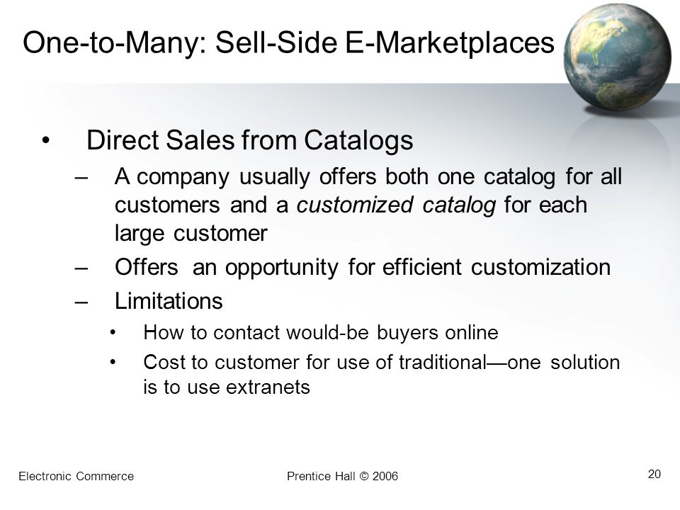Electronic CommercePrentice Hall © 2006 20 One-to-Many: Sell-Side E-Marketplaces Direct Sales from Catalogs –A company usually offers both one catalog