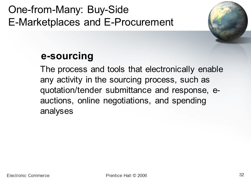 Electronic CommercePrentice Hall © 2006 32 One-from-Many: Buy-Side E-Marketplaces and E-Procurement e-sourcing The process and tools that electronical