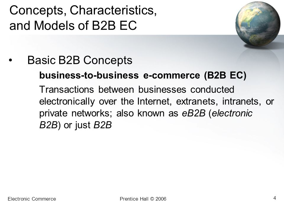 Electronic CommercePrentice Hall © 2006 5 Concepts, Characteristics, and Models of B2B EC Key business drivers for B2B: –The availability of a secure broadband Internet platform and private and public B2B e-marketplaces; –The need for collaborations between suppliers and buyers; –The ability to save money, reduce delays, and improve collaboration; and –The emergence of effective technologies for intra- and interorganizational integration.