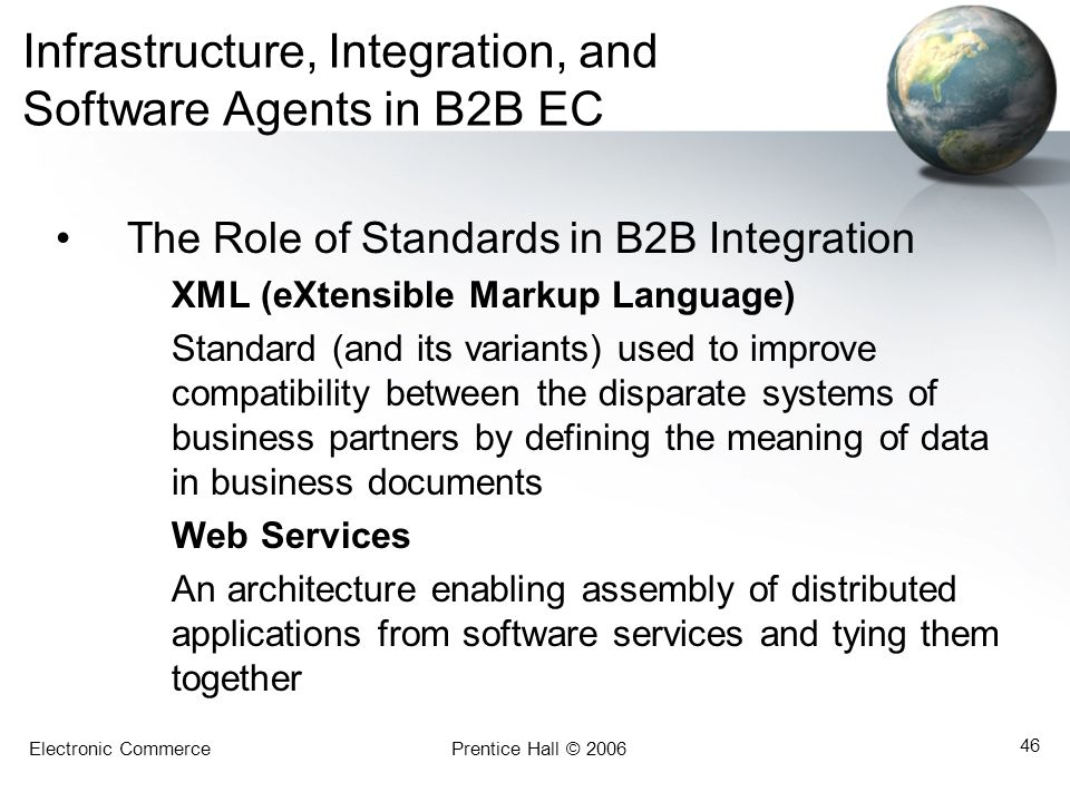Electronic CommercePrentice Hall © 2006 46 Infrastructure, Integration, and Software Agents in B2B EC The Role of Standards in B2B Integration XML (eX