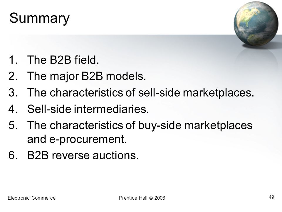 Electronic CommercePrentice Hall © 2006 49 Summary 1.The B2B field. 2.The major B2B models. 3.The characteristics of sell-side marketplaces. 4.Sell-si
