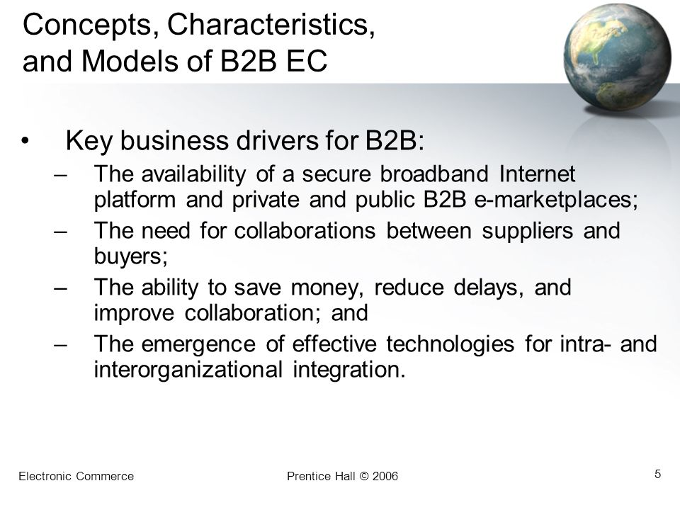 Electronic CommercePrentice Hall © 2006 5 Concepts, Characteristics, and Models of B2B EC Key business drivers for B2B: –The availability of a secure