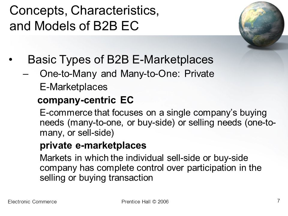 Electronic CommercePrentice Hall © 2006 7 Concepts, Characteristics, and Models of B2B EC Basic Types of B2B E-Marketplaces –One-to-Many and Many-to-O