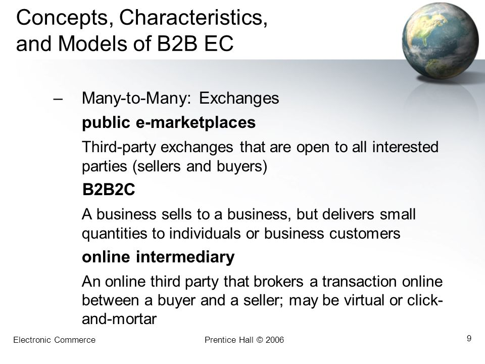 Electronic CommercePrentice Hall © 2006 9 Concepts, Characteristics, and Models of B2B EC –Many-to-Many: Exchanges public e-marketplaces Third-party e