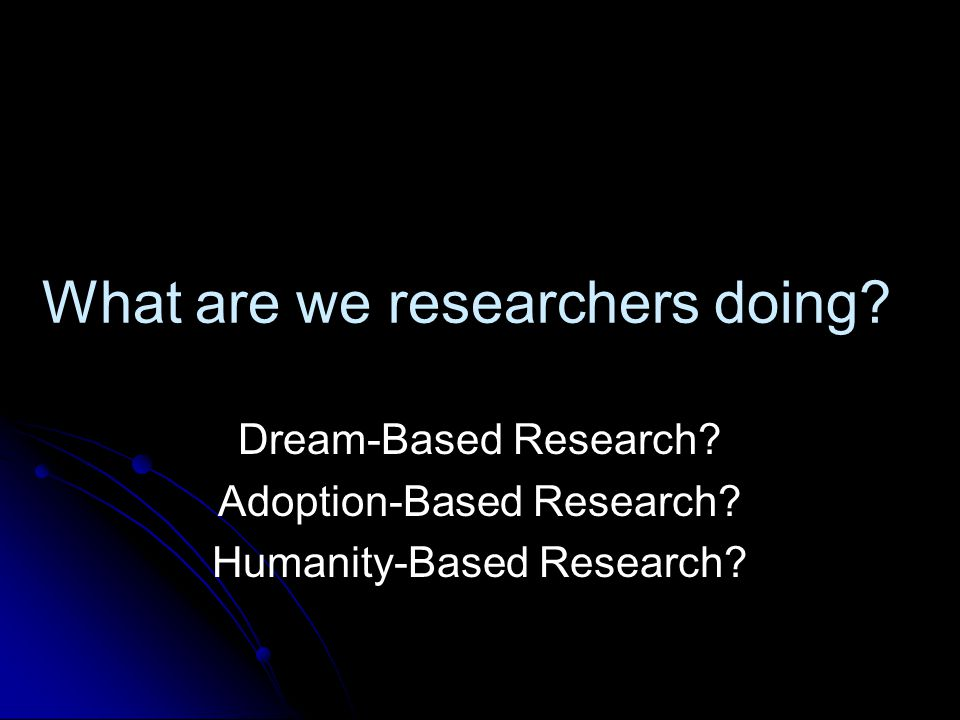 What are we researchers doing.Dream-Based Research.