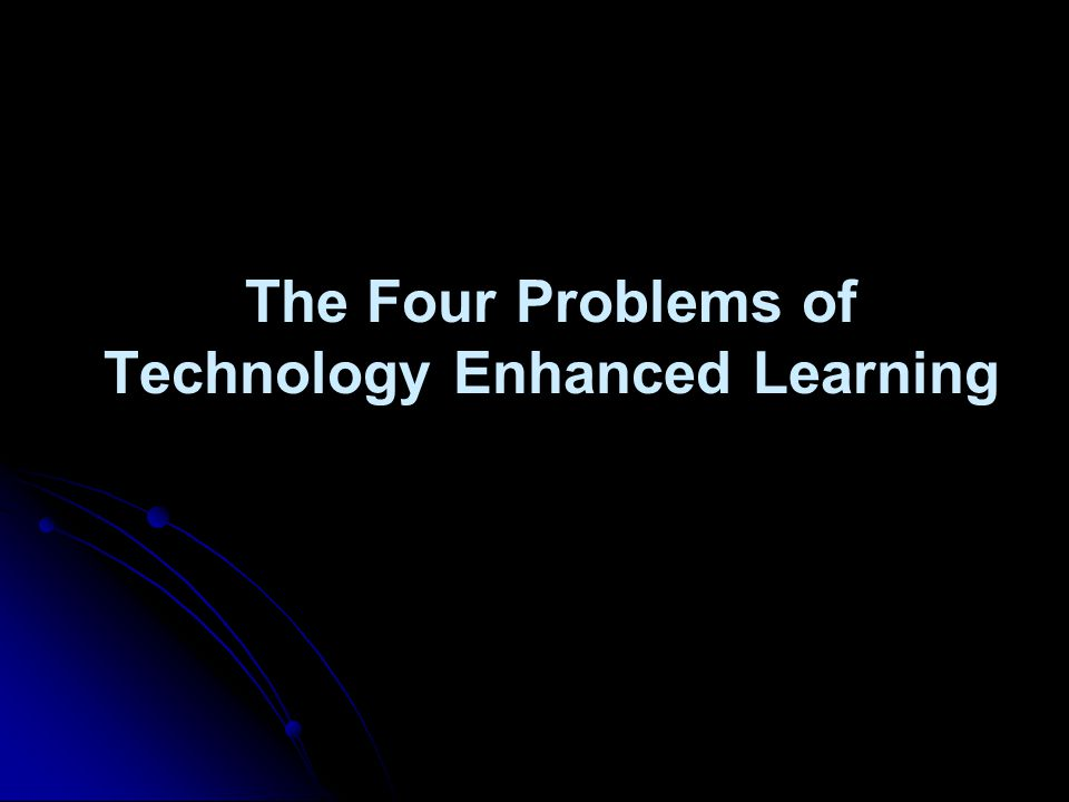 The Four Problems of Technology Enhanced Learning