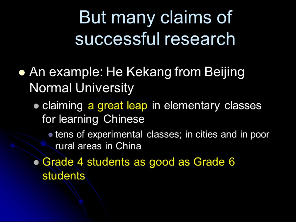 But many claims of successful research An example: He Kekang from Beijing Normal University claiming a great leap in elementary classes for learning Chinese tens of experimental classes; in cities and in poor rural areas in China Grade 4 students as good as Grade 6 students
