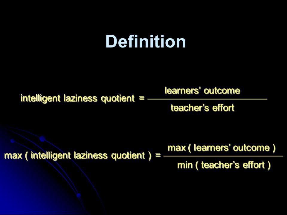 Definition intelligent laziness quotient = ––––––––––––––––––––––––– learners' outcome teacher's effort max ( intelligent laziness quotient ) = ––––––––––––––––––––––––– max ( learners' outcome ) min ( teacher's effort )