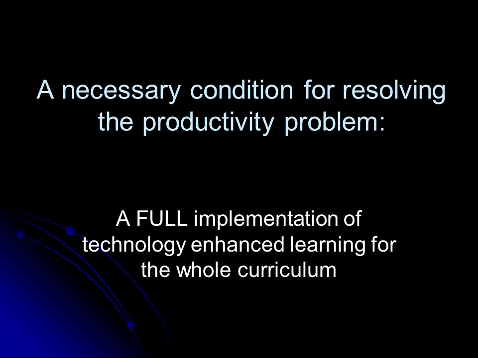 A necessary condition for resolving the productivity problem: A FULL implementation of technology enhanced learning for the whole curriculum