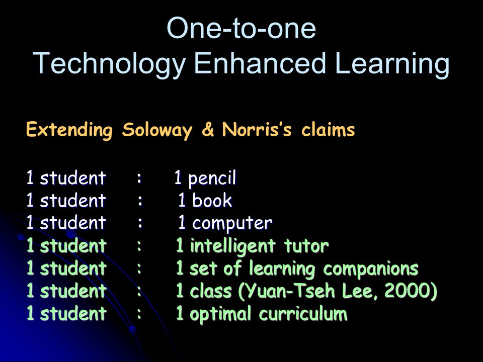 One-to-one Technology Enhanced Learning Extending Soloway & Norris's claims 1 student : 1 pencil 1 student : 1 book 1 student : 1 computer 1 student : 1 intelligent tutor 1 student : 1 set of learning companions 1 student : 1 class (Yuan-Tseh Lee, 2000) 1 student : 1 optimal curriculum