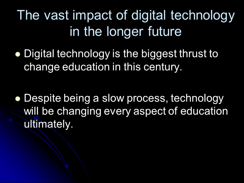 The vast impact of digital technology in the longer future Digital technology is the biggest thrust to change education in this century.