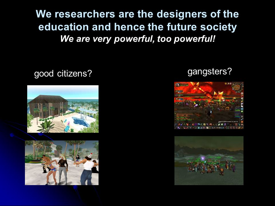 We researchers are the designers of the education and hence the future society We are very powerful, too powerful.