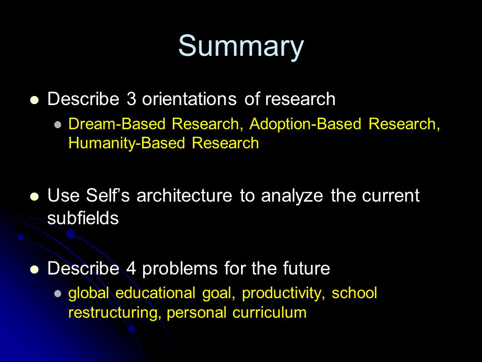 Summary Describe 3 orientations of research Dream-Based Research, Adoption-Based Research, Humanity-Based Research Use Self's architecture to analyze the current subfields Describe 4 problems for the future global educational goal, productivity, school restructuring, personal curriculum