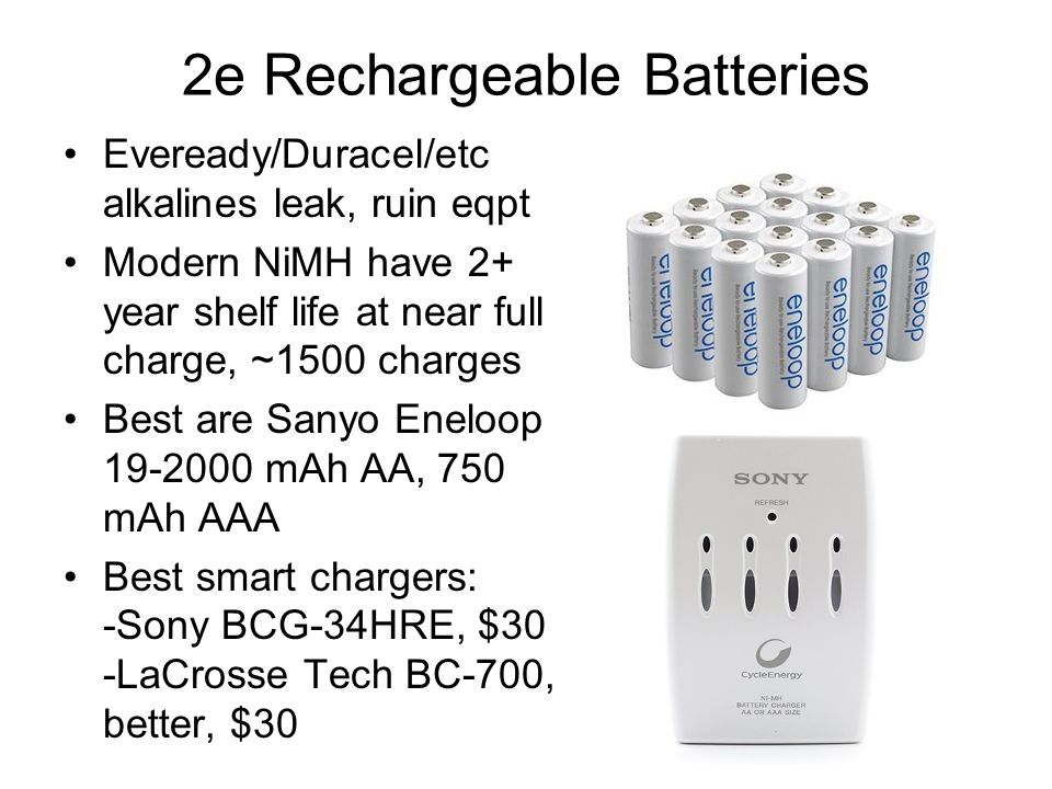 2e Rechargeable Batteries Eveready/Duracel/etc alkalines leak, ruin eqpt Modern NiMH have 2+ year shelf life at near full charge, ~1500 charges Best are Sanyo Eneloop 19-2000 mAh AA, 750 mAh AAA Best smart chargers: -Sony BCG-34HRE, $30 -LaCrosse Tech BC-700, better, $30