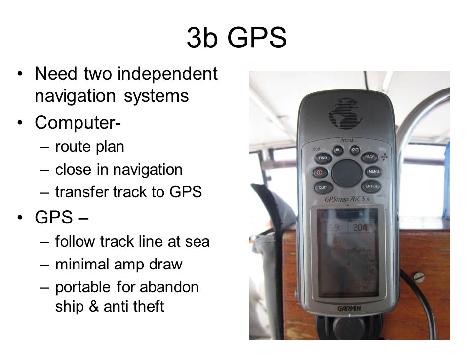 3b GPS Need two independent navigation systems Computer- –route plan –close in navigation –transfer track to GPS GPS – –follow track line at sea –minimal amp draw –portable for abandon ship & anti theft