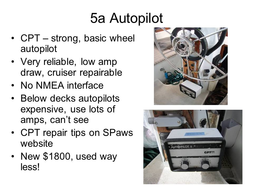 5a Autopilot CPT – strong, basic wheel autopilot Very reliable, low amp draw, cruiser repairable No NMEA interface Below decks autopilots expensive, use lots of amps, can't see CPT repair tips on SPaws website New $1800, used way less!
