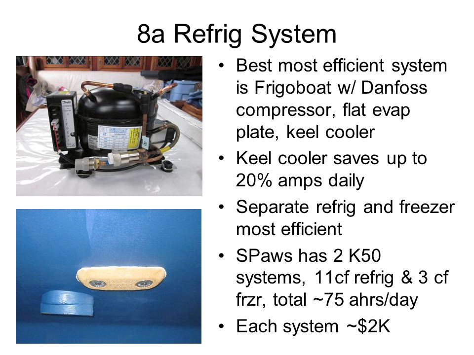 8a Refrig System Best most efficient system is Frigoboat w/ Danfoss compressor, flat evap plate, keel cooler Keel cooler saves up to 20% amps daily Separate refrig and freezer most efficient SPaws has 2 K50 systems, 11cf refrig & 3 cf frzr, total ~75 ahrs/day Each system ~$2K