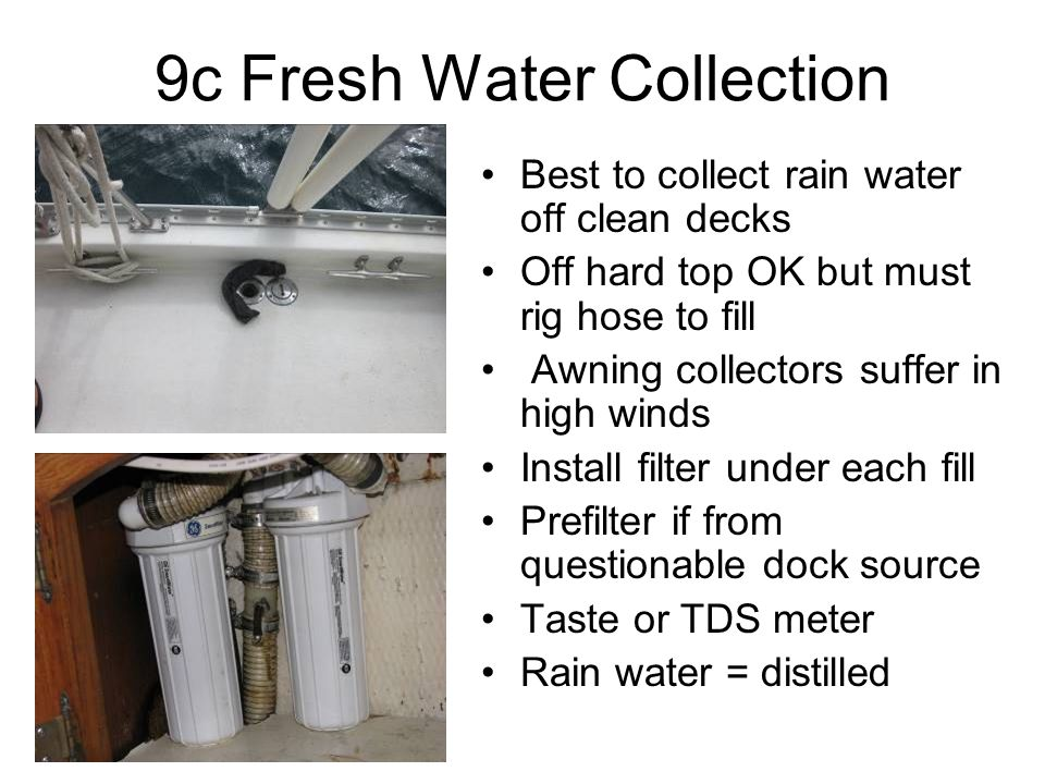 9c Fresh Water Collection Best to collect rain water off clean decks Off hard top OK but must rig hose to fill Awning collectors suffer in high winds Install filter under each fill Prefilter if from questionable dock source Taste or TDS meter Rain water = distilled