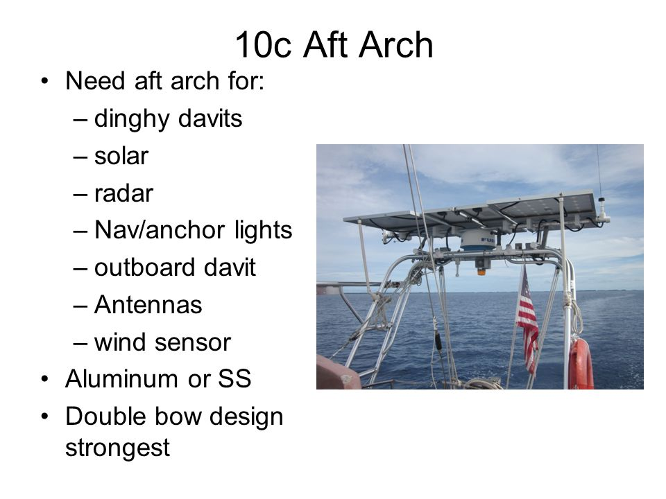 10c Aft Arch Need aft arch for: –dinghy davits –solar –radar –Nav/anchor lights –outboard davit –Antennas –wind sensor Aluminum or SS Double bow design strongest