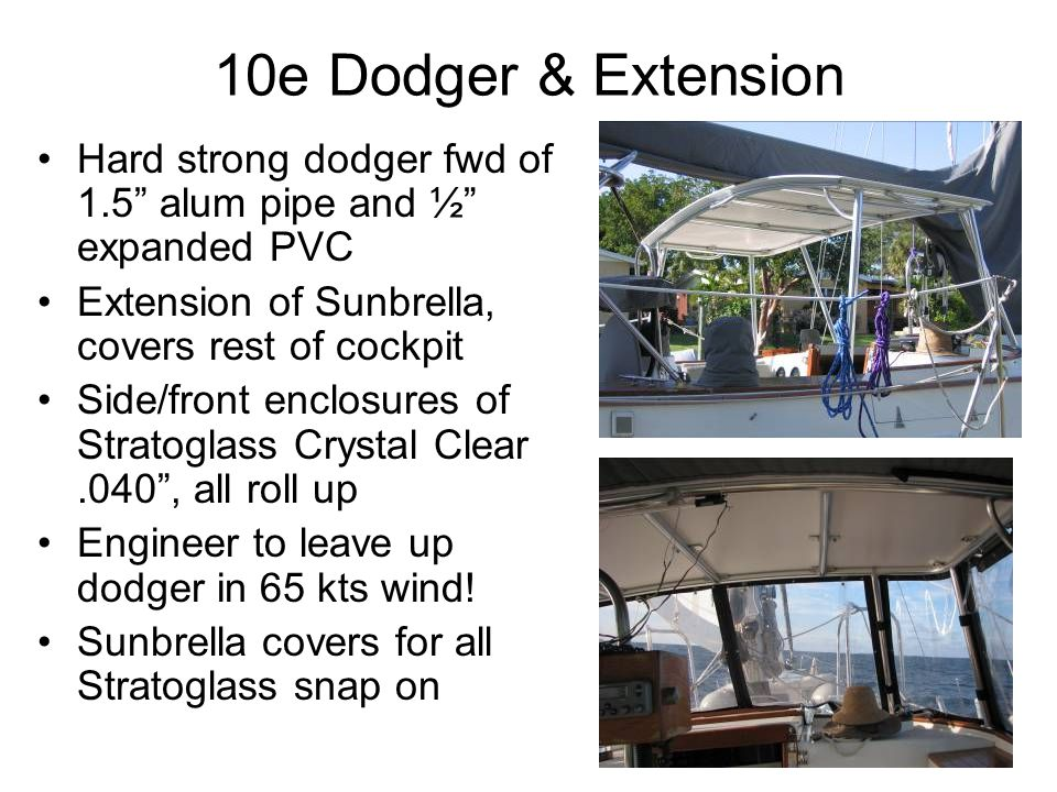 10e Dodger & Extension Hard strong dodger fwd of 1.5 alum pipe and ½ expanded PVC Extension of Sunbrella, covers rest of cockpit Side/front enclosures of Stratoglass Crystal Clear.040 , all roll up Engineer to leave up dodger in 65 kts wind.