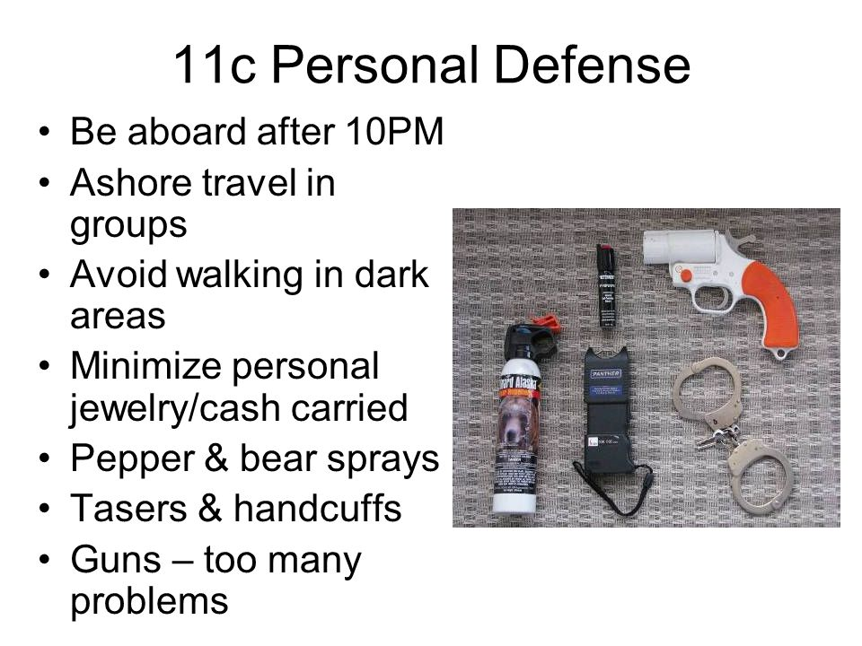 11c Personal Defense Be aboard after 10PM Ashore travel in groups Avoid walking in dark areas Minimize personal jewelry/cash carried Pepper & bear sprays Tasers & handcuffs Guns – too many problems