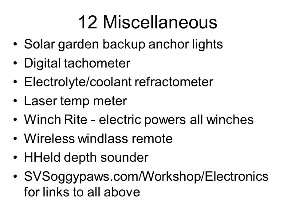 12 Miscellaneous Solar garden backup anchor lights Digital tachometer Electrolyte/coolant refractometer Laser temp meter Winch Rite - electric powers all winches Wireless windlass remote HHeld depth sounder SVSoggypaws.com/Workshop/Electronics for links to all above