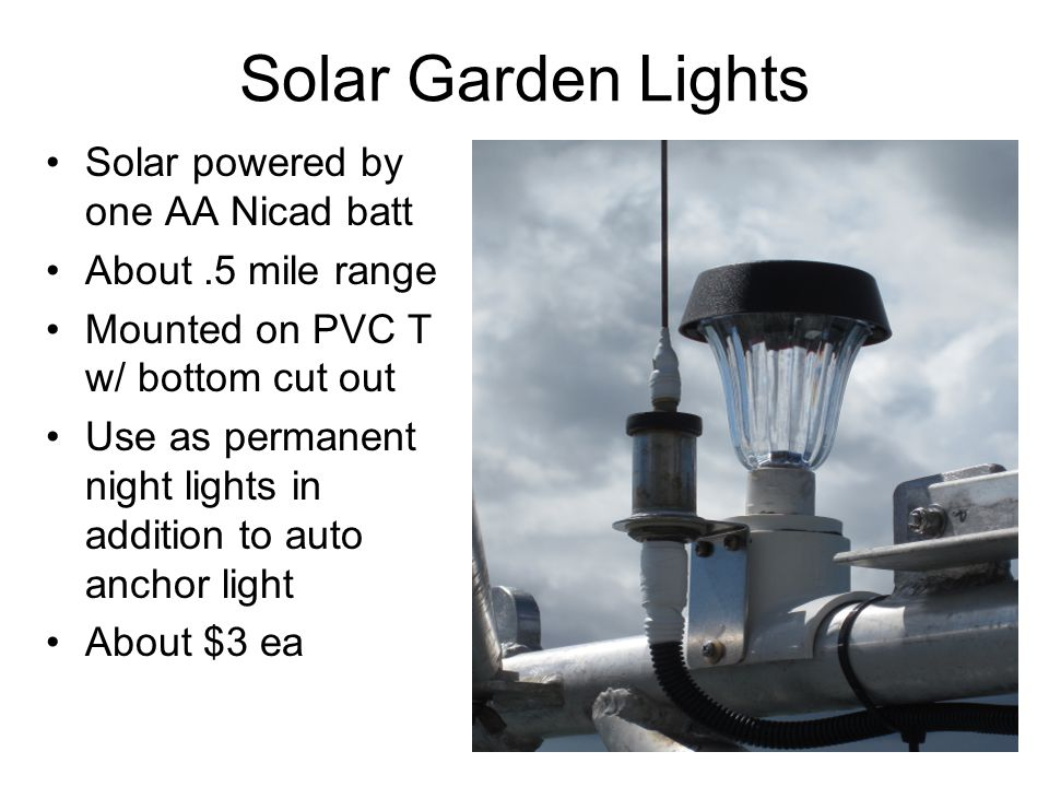 Solar Garden Lights Solar powered by one AA Nicad batt About.5 mile range Mounted on PVC T w/ bottom cut out Use as permanent night lights in addition to auto anchor light About $3 ea
