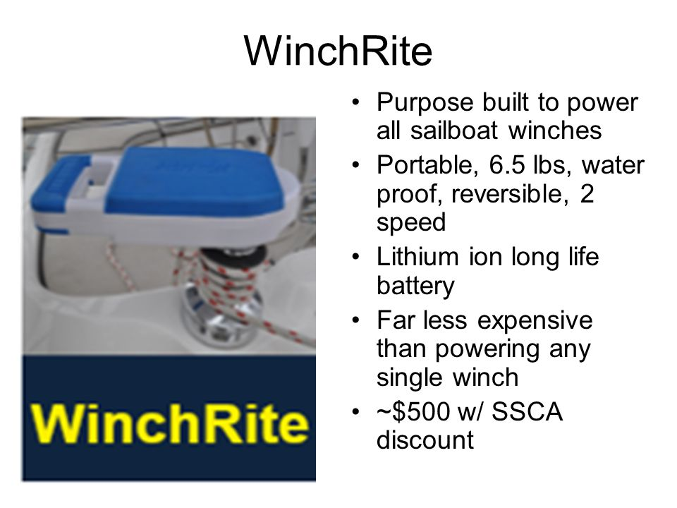 WinchRite Purpose built to power all sailboat winches Portable, 6.5 lbs, water proof, reversible, 2 speed Lithium ion long life battery Far less expensive than powering any single winch ~$500 w/ SSCA discount