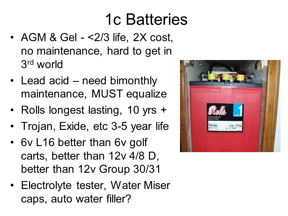1c Batteries AGM & Gel - <2/3 life, 2X cost, no maintenance, hard to get in 3 rd world Lead acid – need bimonthly maintenance, MUST equalize Rolls longest lasting, 10 yrs + Trojan, Exide, etc 3-5 year life 6v L16 better than 6v golf carts, better than 12v 4/8 D, better than 12v Group 30/31 Electrolyte tester, Water Miser caps, auto water filler?