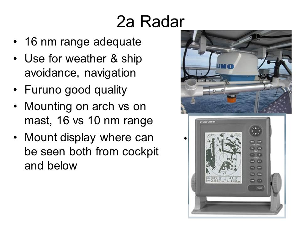 2a Radar 16 nm range adequate Use for weather & ship avoidance, navigation Furuno good quality Mounting on arch vs on mast, 16 vs 10 nm range Mount display where can be seen both from cockpit and below Pic of display