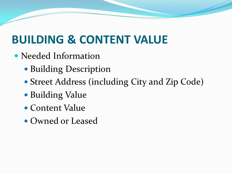 BUILDING & CONTENT VALUE Needed Information Building Description Street Address (including City and Zip Code) Building Value Content Value Owned or Le