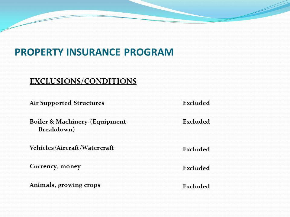 PROPERTY INSURANCE PROGRAM EXCLUSIONS/CONDITIONS Air Supported Structures Boiler & Machinery (Equipment Breakdown) Vehicles/Aircraft/Watercraft Curren