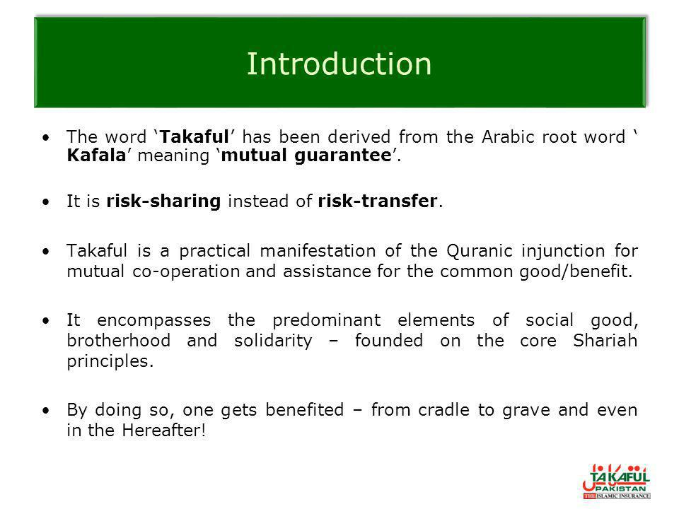 Introduction The word 'Takaful' has been derived from the Arabic root word ' Kafala' meaning 'mutual guarantee'. It is risk-sharing instead of risk-tr
