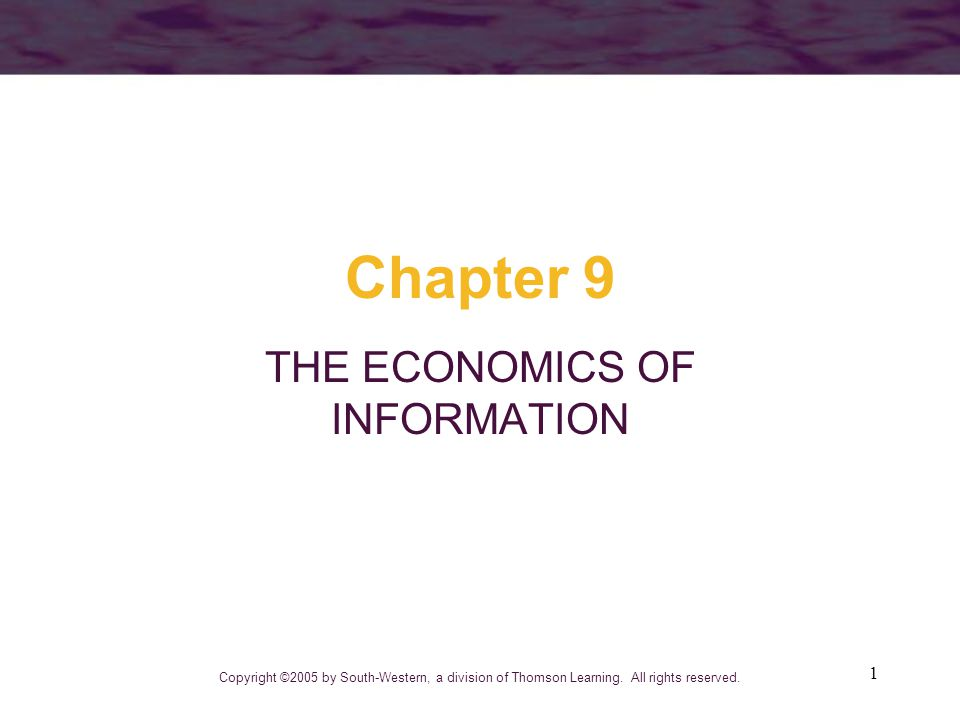1 Chapter 9 THE ECONOMICS OF INFORMATION Copyright ©2005 by South-Western, a division of Thomson Learning. All rights reserved.
