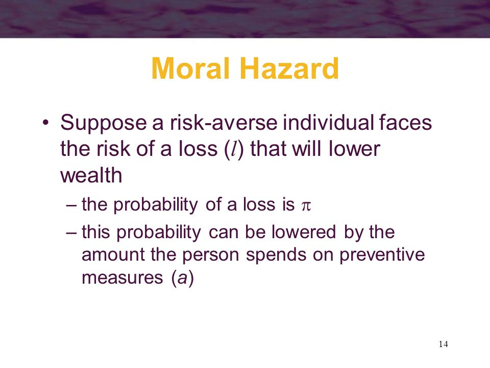 14 Moral Hazard Suppose a risk-averse individual faces the risk of a loss ( l ) that will lower wealth –the probability of a loss is  –this probabili