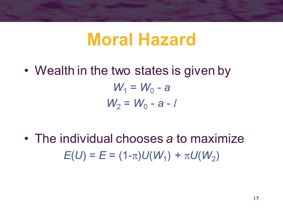 15 Moral Hazard Wealth in the two states is given by W 1 = W 0 - a W 2 = W 0 - a - l The individual chooses a to maximize E(U) = E = (1-  )U(W 1 ) +